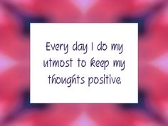 """Every day I do my utmost to keep my thoughts positive."""