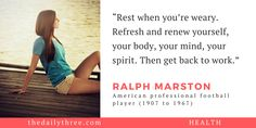 """Rest when you're weary. Refresh and renew yourself, your body, your mind, your spirit. Then get back to work.""   - RALPH MARSTON (1907 to 1967) American professional football player"