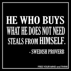 """He who buys what he does not need steals from himself."" -Swedish Proverb"