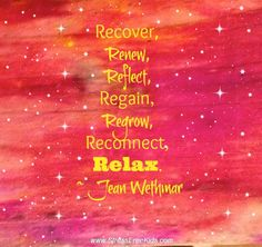 Recover, Renew, Reflect, Regain, Regrow, Reconnect, Relax. ~ Jean Wethmar