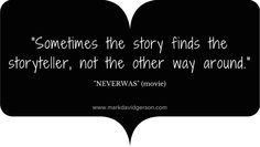 """""""Sometimes the story finds the storyteller, not the other way around."""" – Neverwas (movie)"""