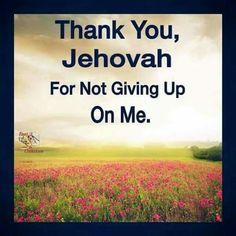 Thank you Jehovah for not giving up on me!