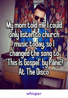 "My mom told me I could only listen to church music today, so I changed the song to ""This Is Gospel"" by Panic! At The Disco:"