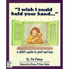 """I Wish I Could Hold Your Hand--"": A Child's Guide to Grief and Loss (loss, obviously)"