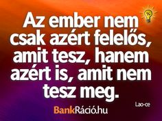 Az ember nem csak azért felelős, amit tesz, hanem azért is, amit nem tesz meg. - Lao-ce, www.bankracio.hu idézet