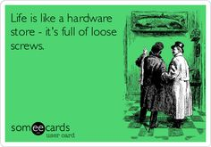 Life is like a hardware store - it's full of loose screws.