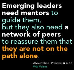 "#quote from @VitalVoices new book.     ""Emerging leaders need mentors to guide them, but they also need a network of peers to reassure them that they are not on the path alone."" - Alyse Nelson, President  CEO, Vital Voices    Preorder your copy today: http://ow.ly/b6mhE"