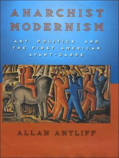 Anarchist Modernism: Art, Politics, and the First American Avant-Garde, by Allan Antliff