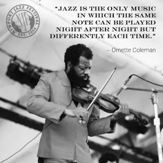 """""""Jazz is the only music in which the same note can be played night after night but differently each time"""" - Ornette Colemen"""