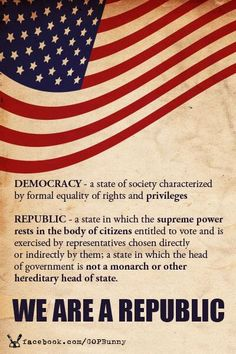 We are a Republic! Learn about America. America is a CONSTITUTIONAL republic. Not a democracy. http://www.youtube.com/watch?v=ygEEL57AcZs