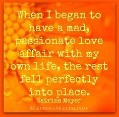 When I began to have a mad, passionate love affair with my own life, the rest fell perfectly into place. Katrina Mayer