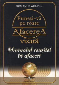 Puneti-va pe roate afacerea visata. Manualul reusitei in afaceri - Romanus Wolter