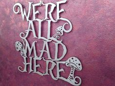 Were All Mad Here Metal Wall Art - Alice in Wonderland - Mushroom Art - Disney Art Were all mad here the memorable quote from The Cheshire Cat in Alice in Wonderland. This one-of-a-kind 24 X 24 art piece is laser cut from a thick, yet lightweight sheet of aluminum, hand sanded painted by hand with a professional grade clear coat. Inspire Metals Art is only made using high-strength American made recycled aluminum that is often used in the aircraft industry. We care about your safety…