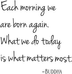 "#quote "" each morning we are born again. What we do today is what matters most. BUDDHA"