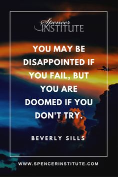 You may be disapointed if you fail, but you are doomed if you don't try.