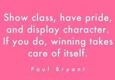 Show class, have pride, and display character. If you do, winning takes care of itself. --Paul Bryant (don't like Bama but the Bear had some good quotes) The Words, Cool Words, Great Quotes, Quotes To Live By, Inspirational Quotes, Simple Quotes, Motivational Sayings, Awesome Quotes, Down South