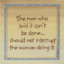 The man who said it can't be done... should not interrupt the woman doing it.