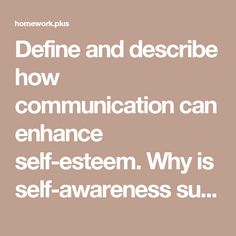 Define and describe how communication can enhance self-esteem. Why is self-awareness such a critical skill for improving self-esteem