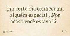 Um certo dia conheci um alguém especial...Por acaso você estava lá.. — Giam Love Quotes, Math Equations, Brazil, Inspire, Dreams, Serendipity, Wise Words, Stuff Stuff, Verses