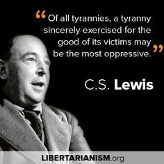 """Of all tyrannies, a tyranny exercised for the good of its victims may be the most oppressive. It may be better to live under robber barons than under omnipotent moral busybodies. The robber baron's cruelty may sometimes sleep, his cupidity may at some point be satiated; but those who torment us for our own good will torment us without end, for they do so with the approval of their own conscience."" C.S. Lewis"