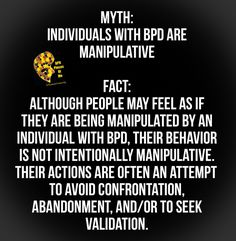 Myth: Individuals with BPD are manipulative  Fact: Although people may feel as if they are being manipulated by an individual with BPD, their behavior is not intentionally manipulative. Their actions are often an attempt to avoid confrontation, abandonment, and/or to seek validation.