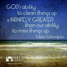 God's ability to clean things up is infinitely greater than our ability to mess things up. Tullian Tchividjian
