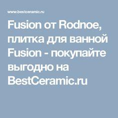 Fusion от Rodnoe, плитка для ванной Fusion - покупайте выгодно на BestCeramic.ru