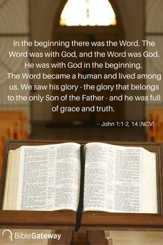 In the beginning there was the Word. The Word was with God, and the Word was God. He was with God in the beginning. The Word became a human and lived among us. We saw his glory - the glory that belongs to the only Son of the Father - and he was full of grace and truth. -- John 1:1-2, 14 (NCV)