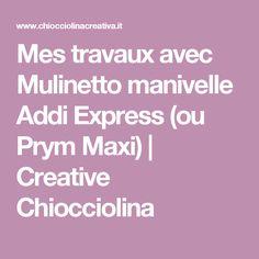 Mes travaux avec Mulinetto manivelle Addi Express (ou Prym Maxi) | Creative Chiocciolina