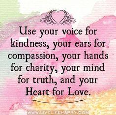 Use sua voz para gentileza, seus ouvidos para compaixão, suas mãos para caridade, sua mente para a verdade, e seu coração para o amor.