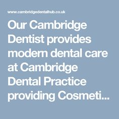 Our Cambridge Dentist provides modern dental care at Cambridge Dental Practice providing Cosmetic and Family Dental Care, Emergency Dentist, Tooth Whitening, Power Whitening, Family Dentistry, cosmetic dentistry including teeth whitening, dental sedation, dental sedation .Cambridge, nervous patients, nervous patients Cambridge Dentist, porcelain veneers, crowns, white fillings, smile makeovers in Cambridge dentist Cambridge