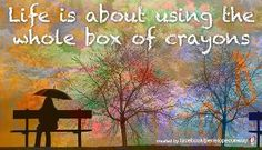 "Regarding art and life:  ""Life is about using the whole box of crayons"".  (Credit to the crayon artist?)."