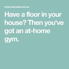Have a floor in your house? Then you've got an at-home gym.
