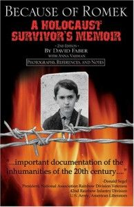 """Because Of Romek A Holocaust Survivor's Memoir 2nd Edition by David Faber   """"David Faber's book is an important documentation of the inhumanities of the 20th century.  It should be required reading.  Every American must be knowledgeable of Faber's book and thus insure that the next century and future generations will not breed the horrible evil of a Holocaust and that the sacrifices of David and Romek are not forgotten."""" -Donald Segel, National Association Rainbow Division Veterans"""