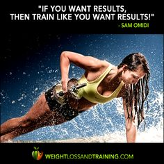 "Share this great quote: ""If you want results, then train like you want results!"" - Sam Omidi (www.weightlossandtraining.com)"