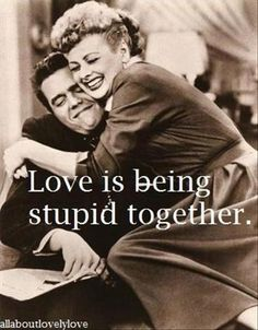 Love is being stupid together:)