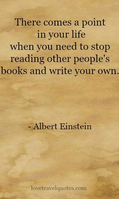 """There comes a point in your life when you need to stop reading other people's books and write your own."" - Albert Einstein - See more at: @lovetravelquote More"