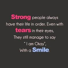 Strong people always have their life in order. Even with tears in their eyes, they still manage to say 'I am okay', with a big smile.