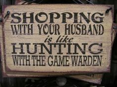 Shopping with your husband is like Hunting with the game warden. LOL too funny and so true! Sign Quotes, Cute Quotes, Great Quotes, Funny Quotes, Inspirational Quotes, Awesome Quotes, Sign Sayings, Meaningful Quotes, Texas Sayings