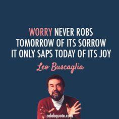 Leo Buscaglia Quote (About worry tomorrow today joy)