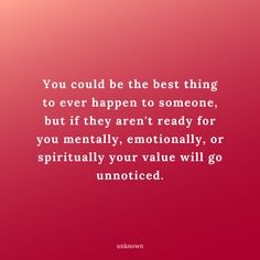 You could be the best thing to ever happen to someone, but if they aren't ready for you mentally, emotionally, or spiritually your value will go unnoticed. Wisdom Quotes, True Quotes, Quotes To Live By, Motivational Quotes, Inspirational Quotes, Cool Words, Wise Words, Favorite Quotes, Best Quotes