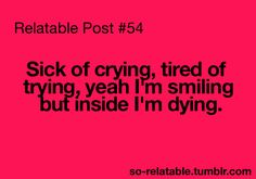 Sick of crying, tired of trying, yeah I'm smiling but inside I'm dying.