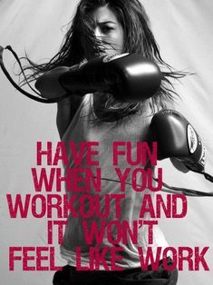 Have fun when you workout and it won't feel like work.