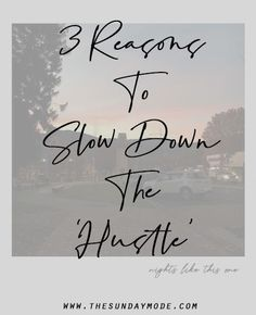 3 Reasons To Slow Down The 'Hustle'   www.thesundaymode.com
