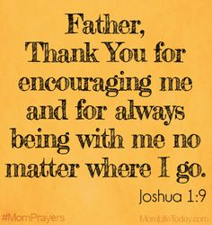 Father, thank You for encouraging me and for always being with me no matter where I go. Joshua 1:9 #MomPrayers