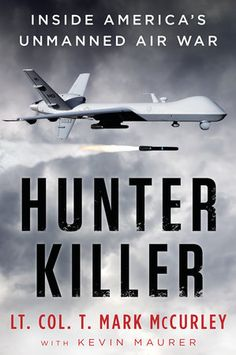 HUNTER KILLER by Lt. Col. T. Mark McCurley -- The first-ever inside look at the US military's secretive Remotely Piloted Aircraft program—equal parts techno-thriller, historical account, and war memoir.