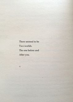 """There seemed to be two worlds. The one before and after you."""