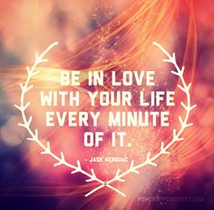 Be in love with your life every minute of it. - Jack Kerouac   #powerofpositivity #positivewords #positivethinking #inspiration #quotes
