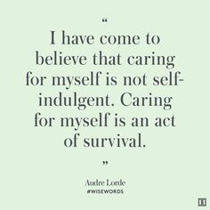 """""""I have come to believe that caring for myself is not self-indulgent. Caring for myself is an act of survival.""""—Audre Lorde"""
