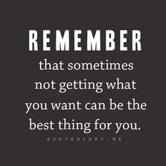 Remember that sometimes not getting what you want can be the best thing for you. -Unknown